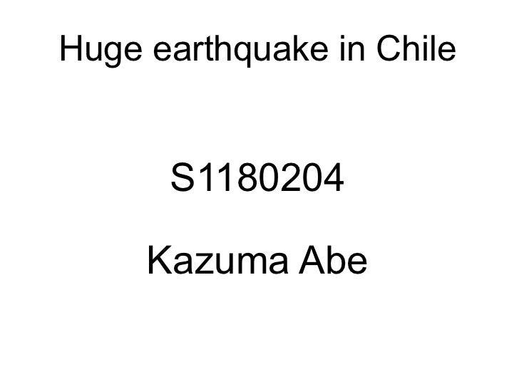 Huge earthquake in Chile      S1180204     Kazuma Abe