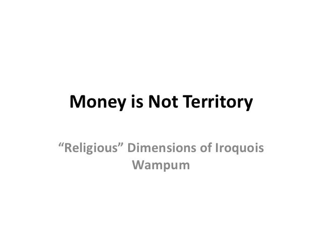 """Money is Not Territory""""Religious"""" Dimensions of Iroquois             Wampum"""
