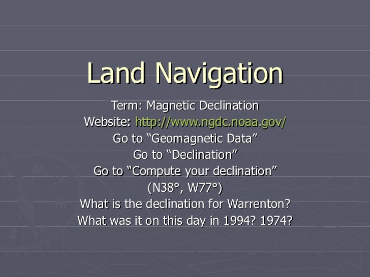 "Land Navigation Term: Magnetic Declination Website:  http://www.ngdc.noaa.gov/ Go to ""Geomagnetic Data"" Go to ""Declination..."