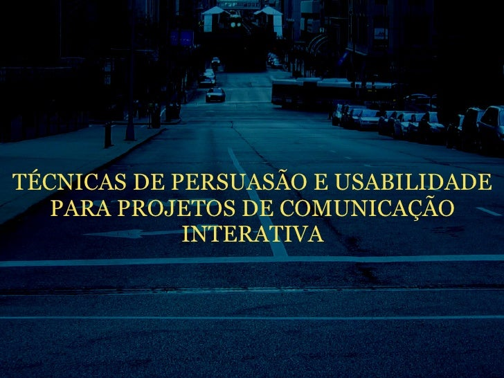TÉCNICAS DE PERSUASÃO E USABILIDADE    PARA PROJETOS DE COMUNICAÇÃO              INTERATIVA
