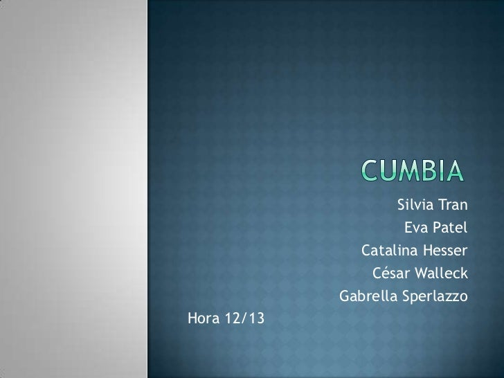Cumbia<br />Silvia Tran<br />Eva Patel<br />Catalina Hesser<br />César Walleck<br />GabrellaSperlazzo<br />Hora 12/13<br />