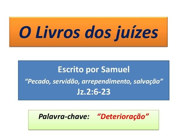 """O Livros dos juízes Palavra-chave: """"Deterioração"""" Escrito por Samuel """"Pecado, servidão, arrependimento, salvação"""" Jz.2:6-23"""