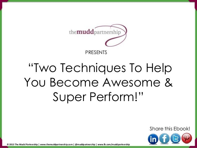"""Two Techniques To Help You Become Awesome & Super Perform!"" Share this Ebook! PRESENTS © 2013 The Mudd Partnership 