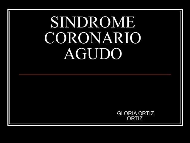 SINDROME CORONARIO AGUDO GLORIA ORTIZ ORTIZ.