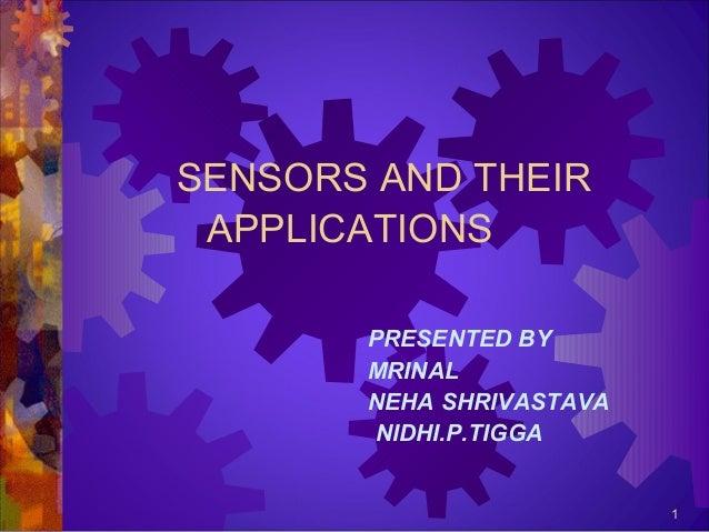 SENSORS AND THEIR APPLICATIONS PRESENTED BY MRINAL NEHA SHRIVASTAVA NIDHI.P.TIGGA  1
