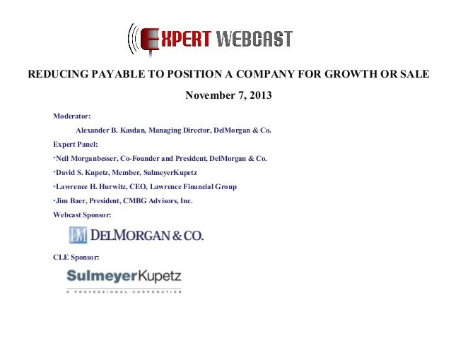 REDUCING PAYABLE TO POSITION A COMPANY FOR GROWTH OR SALE November 7, 2013 Moderator: Alexander B. Kasdan, Managing Direct...