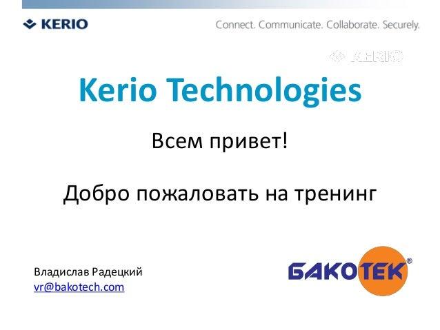 Kerio Technologies Всем привет! Добро пожаловать на тренинг Владислав Радецкий vr@bakotech.com
