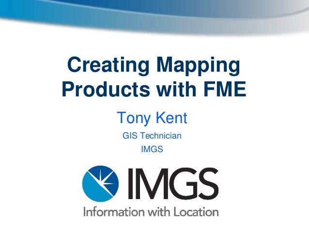 Creating Mapping Products with FME_IMGS Government User Group 2013