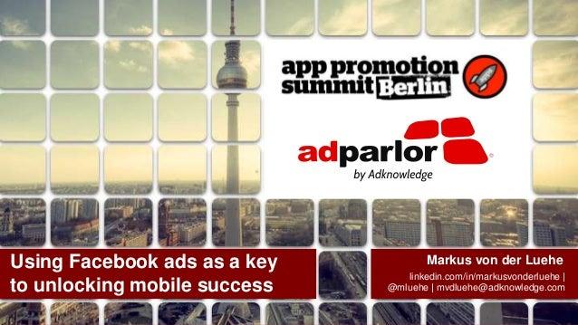 Using Facebook ads as a key to unlocking mobile success  Markus von der Luehe linkedin.com/in/markusvonderluehe | @mluehe ...