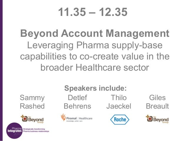 11.35 – 12.35 Beyond Account Management Leveraging Pharma supply-base capabilities to co-create value in the broader Healt...