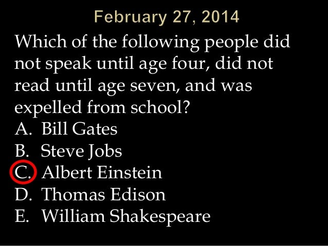 Which of the following people did not speak until age four, did not read until age seven, and was expelled from school? A....