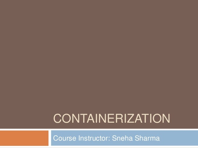 CONTAINERIZATION Course Instructor: Sneha Sharma