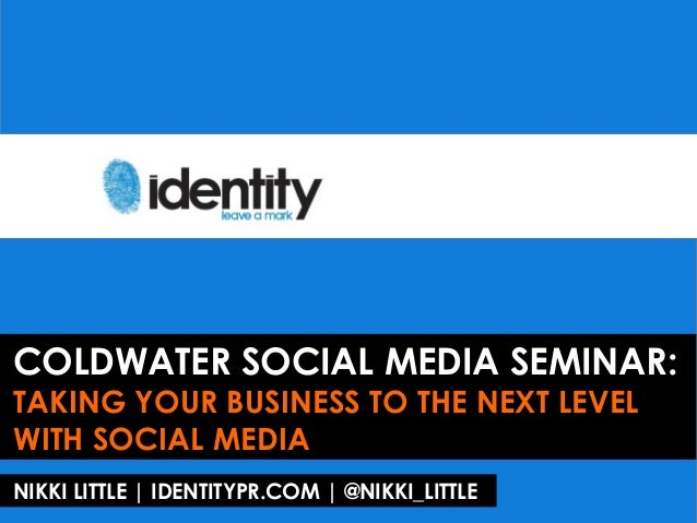 COLDWATER SOCIAL MEDIA SEMINAR:TAKING YOUR BUSINESS TO THE NEXT LEVELWITH SOCIAL MEDIANIKKI LITTLE | IDENTITYPR.COM | @NIK...