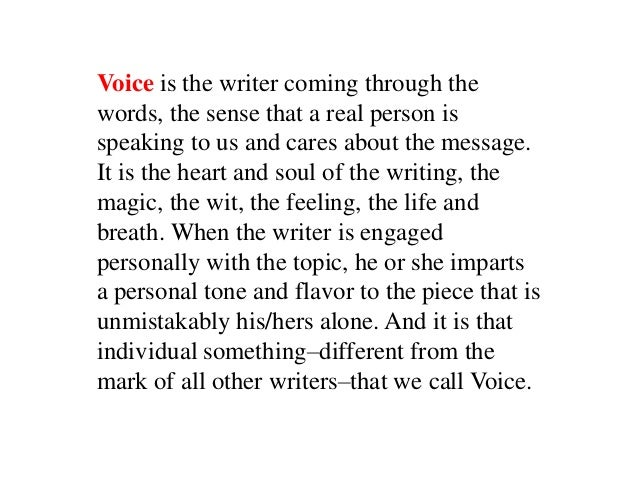 Voice is the writer coming through thewords, the sense that a real person isspeaking to us and cares about the message.It ...