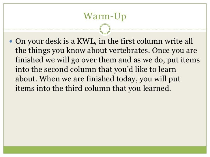 Warm-Up On your desk is a KWL, in the first column write all the things you know about vertebrates. Once you are finished...