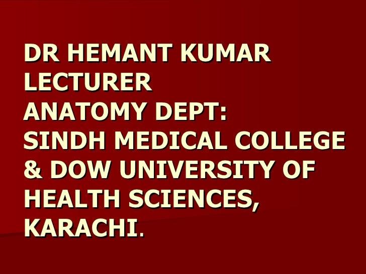 DR HEMANT KUMAR LECTURER  ANATOMY DEPT: SINDH MEDICAL COLLEGE & DOW UNIVERSITY OF HEALTH SCIENCES, KARACHI .
