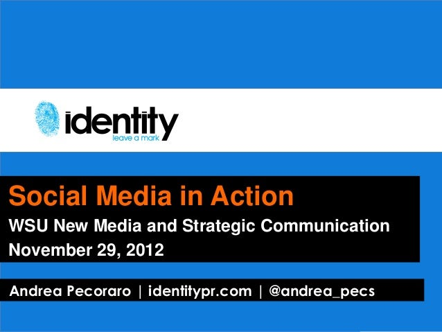 Social Media in ActionWSU New Media and Strategic CommunicationNovember 29, 2012Andrea Pecoraro   identitypr.com   @andrea...