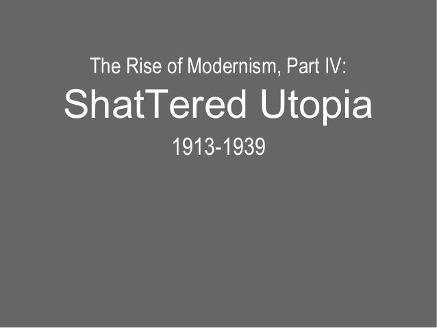 The Rise of Modernism, Part IV:ShatTered Utopia          1913-1939