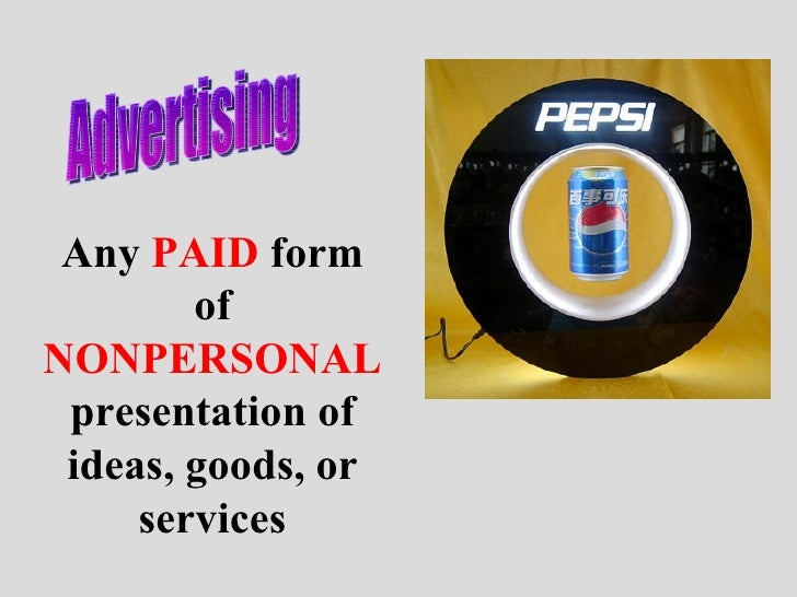 Advertising Any  PAID  form of  NONPERSONAL  presentation of ideas, goods, or services