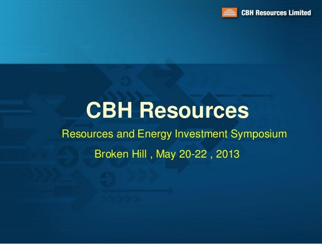 CBH ResourcesResources and Energy Investment SymposiumBroken Hill , May 20-22 , 2013
