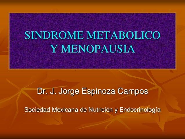 SINDROME METABOLICO Y MENOPAUSIA Dr. J. Jorge Espinoza Campos Sociedad Mexicana de Nutrición y Endocrinología