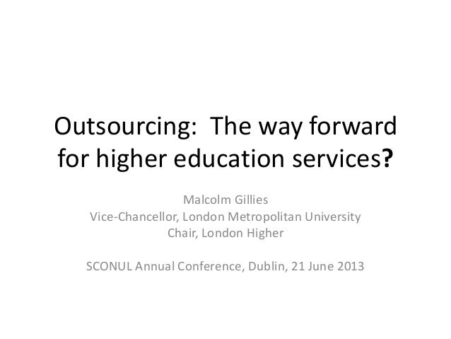 Outsourcing: The way forwardfor higher education services?Malcolm GilliesVice-Chancellor, London Metropolitan UniversityCh...