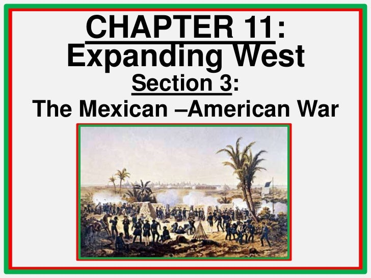 CHAPTER 11:  Expanding West        Section 3:The Mexican –American War