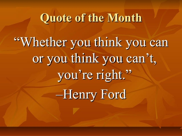 "Quote of the Month  ""Whether you think you can or you think you can't, you're right."" –Henry Ford"