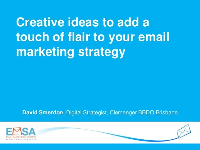 Creative ideas to add a touch of flair to your email marketing strategy David Smerdon, Digital Strategist, Clemenger BBDO ...