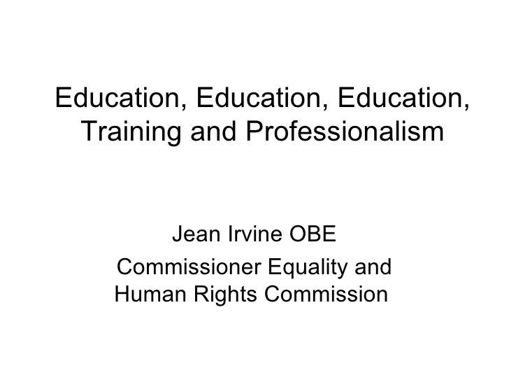 Education, Education, Education, Training and Professionalism        Jean Irvine OBE    Commissioner Equality and    Human...