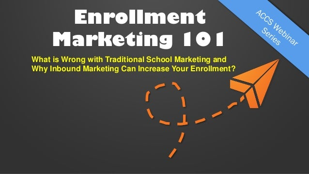 Enrollment Marketing 101 What is Wrong with Traditional School Marketing and Why Inbound Marketing Can Increase Your Enrol...