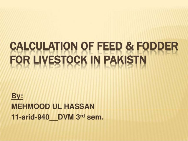 CALCULATION OF FEED & FODDERFOR LIVESTOCK IN PAKISTNBy:MEHMOOD UL HASSAN11-arid-940__DVM 3rd sem.