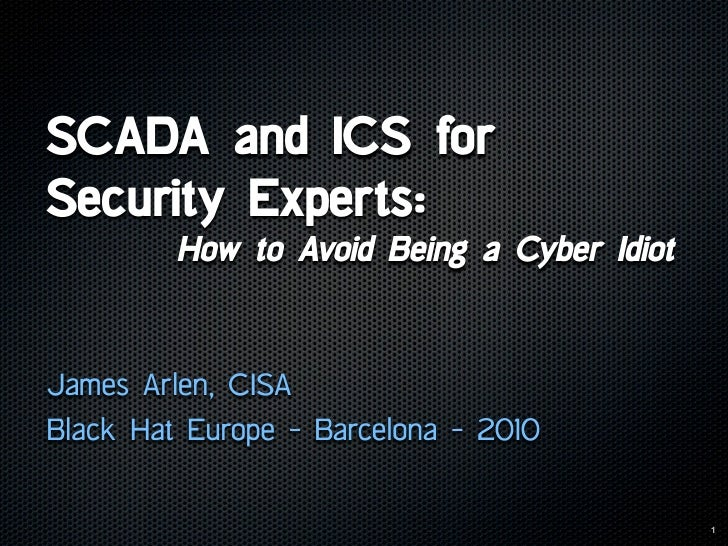 SCADA and ICS for Security Experts:          How to Avoid Being a Cyber Idiot   James Arlen, CISA Black Hat Europe - Barce...
