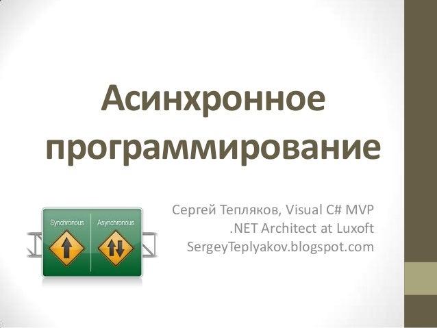 Асинхронное программирование Сергей Тепляков, Visual C# MVP .NET Architect at Luxoft SergeyTeplyakov.blogspot.com