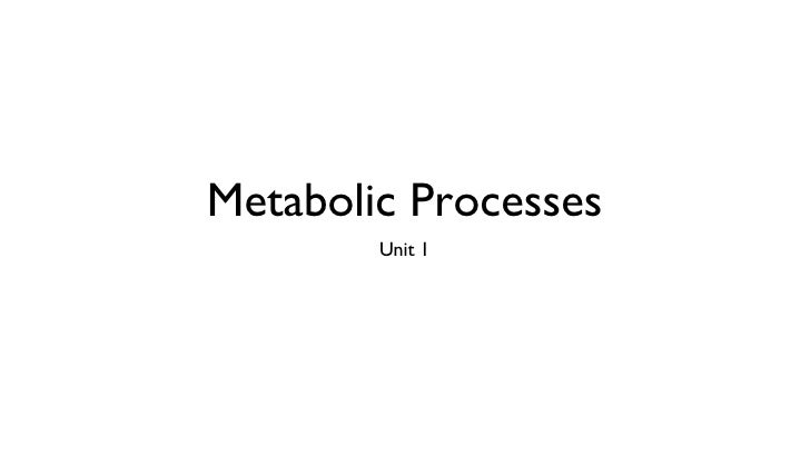 Metabolic Processes <ul><li>Unit 1 </li></ul>