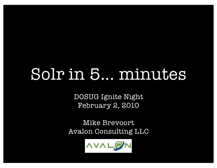 Solr in 5... minutes      DOSUG Ignite Night       February 2, 2010         Mike Brevoort     Avalon Consulting LLC
