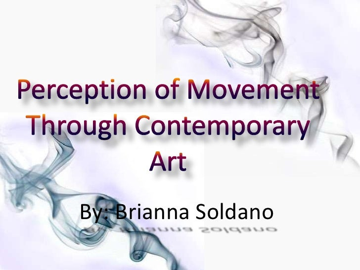 Perception of Movement Through Contemporary Art<br />By: Brianna Soldano<br />