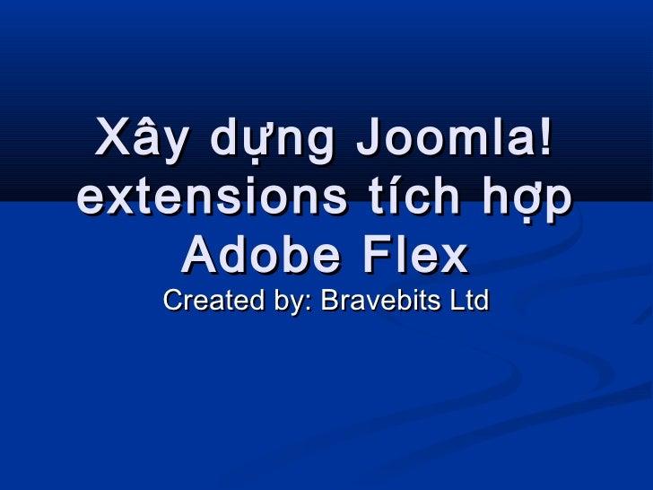 Xây dựng Joomla!extensions tích hợp    Adobe Flex   Created by: Bravebits Ltd