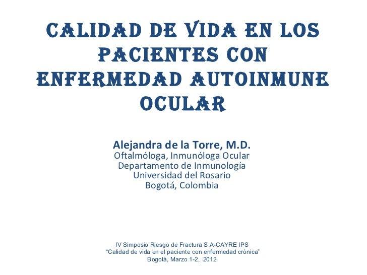 CALIDAD DE VIDA EN LOS     PACIENTES CONENFERMEDAD AUTOINMUNE        OCULAR       Alejandra de la Torre, M.D.       Oftalm...