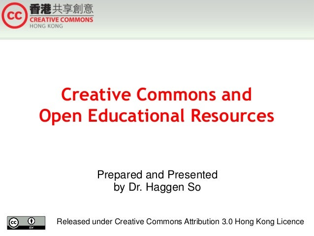Creative Commons and Open Educational Resources Prepared and Presented by Dr. Haggen So Released under Creative Commons At...