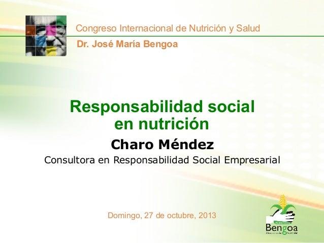 Congreso Internacional de Nutrición y Salud Dr. José María Bengoa  Responsabilidad social en nutrición Charo Méndez Consul...