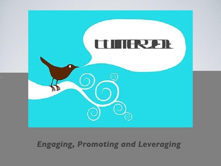 <ul><li>Engaging, Promoting and Leveraging </li></ul>Twitter 201: