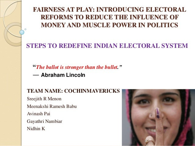 FAIRNESS AT PLAY: INTRODUCING ELECTORAL REFORMS TO REDUCE THE INFLUENCE OF MONEY AND MUSCLE POWER IN POLITICS TEAM NAME: C...
