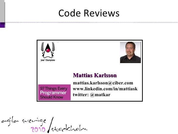 Code Reviews Mattias Karlsson www.linkedin.com/in/mattiask twitter: @matkar [email_address]