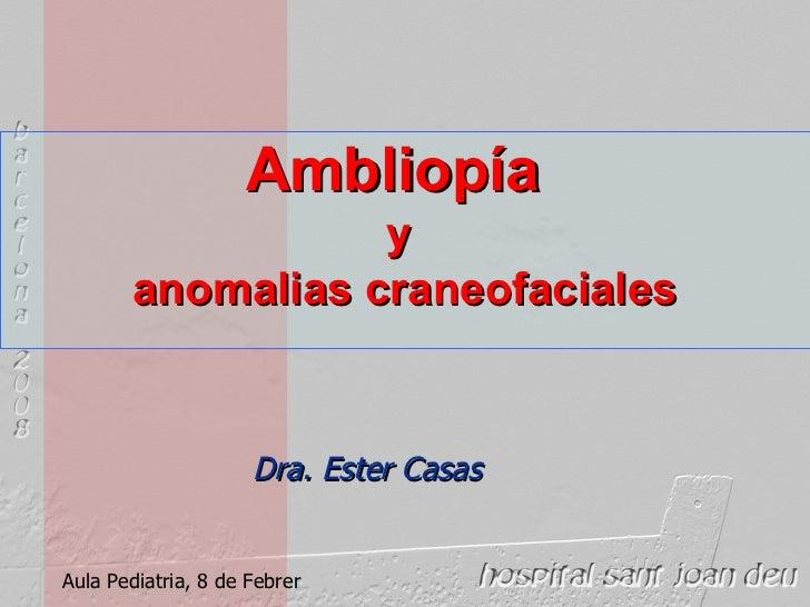 Ambliopía   y  anomalias craneofaciales Aula Pediatria, 8 de Febrer Dra. Ester Casas