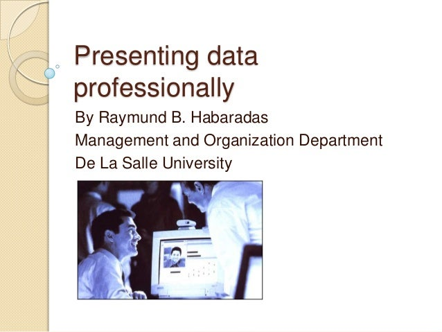 Presenting data professionally By Raymund B. Habaradas Management and Organization Department De La Salle University