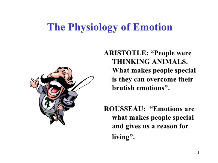 """The Physiology of Emotion <ul><li>ARISTOTLE: """"People were THINKING ANIMALS. What makes people special is they can overcome..."""