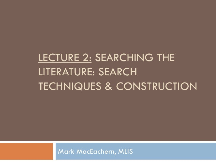 LECTURE 2: SEARCHING THELITERATURE: SEARCHTECHNIQUES & CONSTRUCTION   Mark MacEachern, MLIS