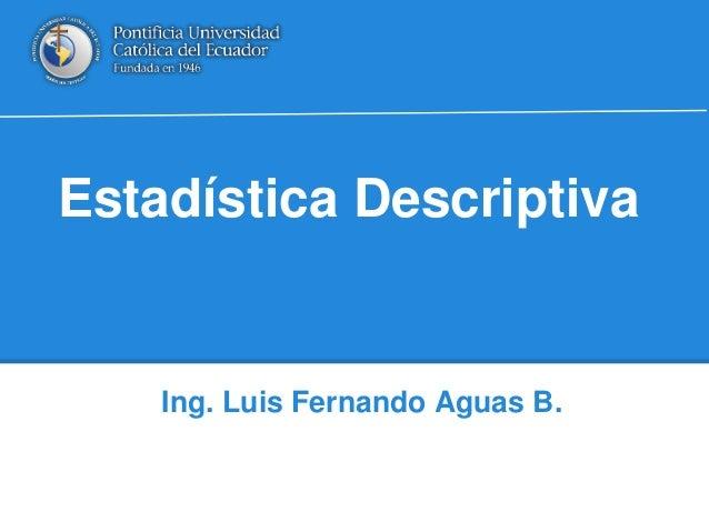 Estadística Descriptiva Ing. Luis Fernando Aguas B.