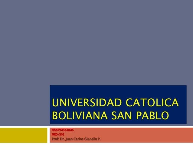 UNIVERSIDAD CATOLICABOLIVIANA SAN PABLOFISIOPATOLOGIAMED-303Prof: Dr. Juan Carlos Gianella P.